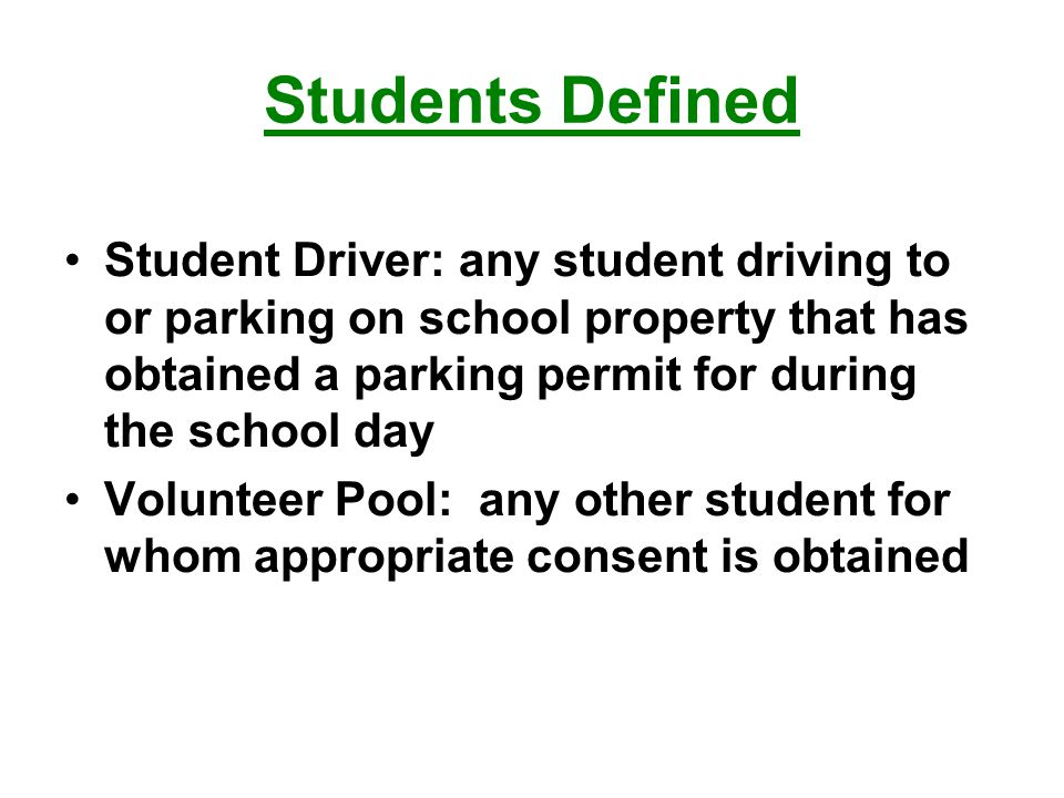 Students Defined Student Driver: any student driving to or parking on school property that has obtained a parking permit for during the school day Volunteer Pool: any other student for whom appropriate consent is obtained
