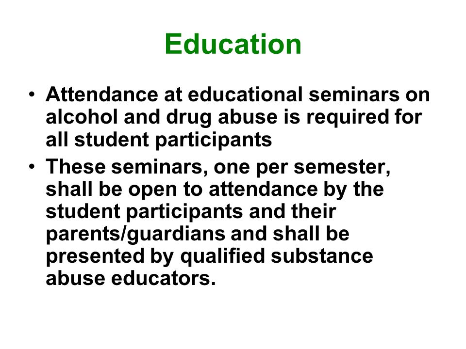 Education Attendance at educational seminars on alcohol and drug abuse is required for all student participants These seminars, one per semester, shall be open to attendance by the student participants and their parents/guardians and shall be presented by qualified substance abuse educators.