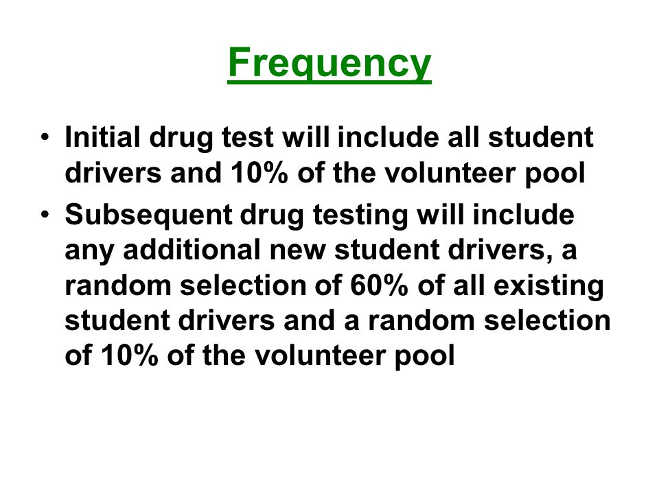 Frequency Initial drug test will include all student drivers and 10% of the volunteer pool Subsequent drug testing will include any additional new student drivers, a random selection of 60% of all existing student drivers and a random selection of 10% of the volunteer pool