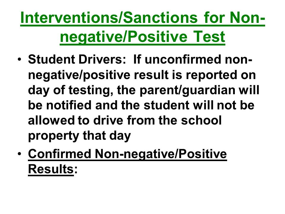 Interventions/Sanctions for Non- negative/Positive Test Student Drivers: If unconfirmed non- negative/positive result is reported on day of testing, the parent/guardian will be notified and the student will not be allowed to drive from the school property that day Confirmed Non-negative/Positive Results:
