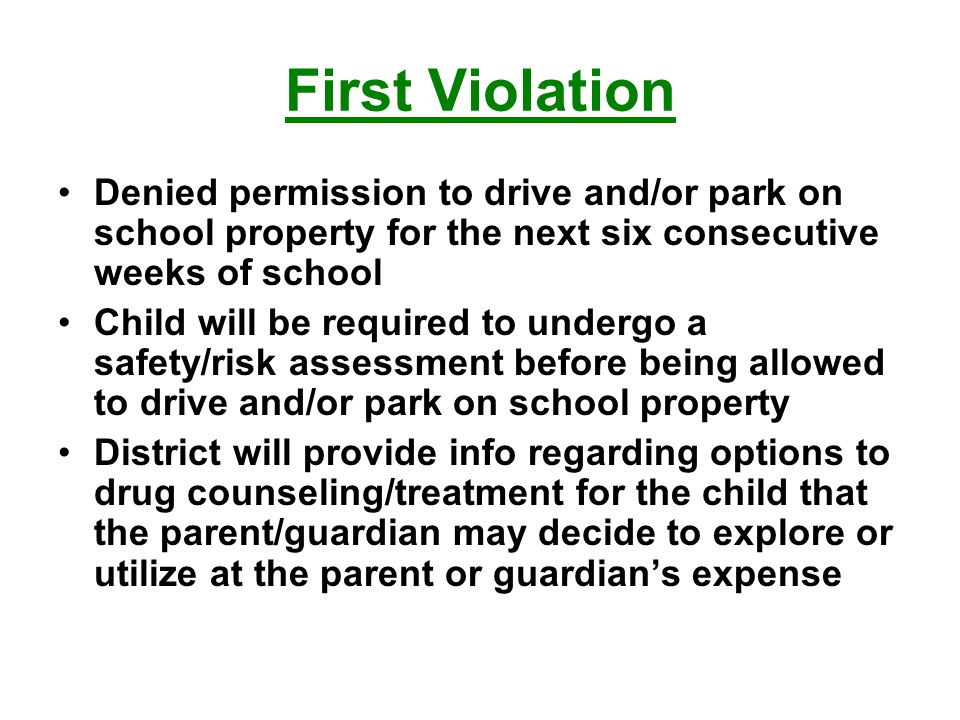 First Violation Denied permission to drive and/or park on school property for the next six consecutive weeks of school Child will be required to undergo a safety/risk assessment before being allowed to drive and/or park on school property District will provide info regarding options to drug counseling/treatment for the child that the parent/guardian may decide to explore or utilize at the parent or guardian's expense