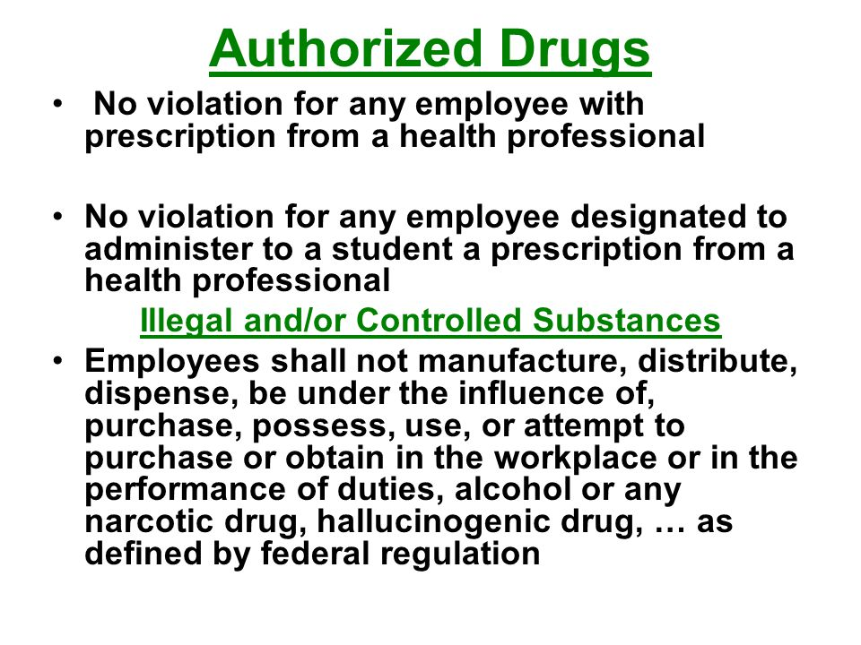 Authorized Drugs No violation for any employee with prescription from a health professional No violation for any employee designated to administer to a student a prescription from a health professional Illegal and/or Controlled Substances Employees shall not manufacture, distribute, dispense, be under the influence of, purchase, possess, use, or attempt to purchase or obtain in the workplace or in the performance of duties, alcohol or any narcotic drug, hallucinogenic drug, … as defined by federal regulation