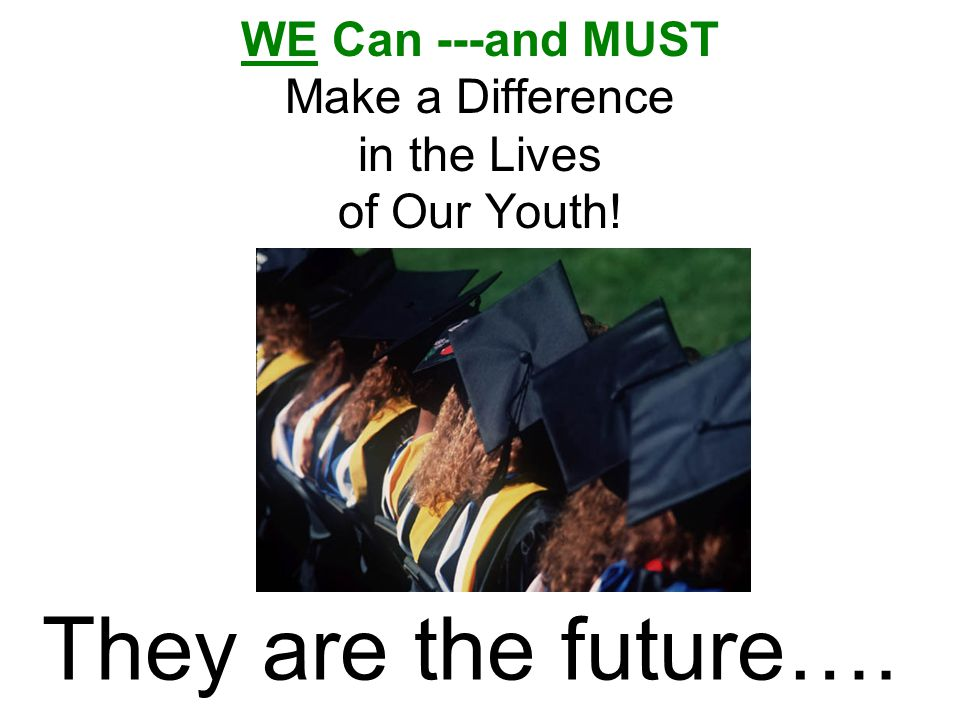 WE Can ---and MUST Make a Difference in the Lives of Our Youth! They are the future….