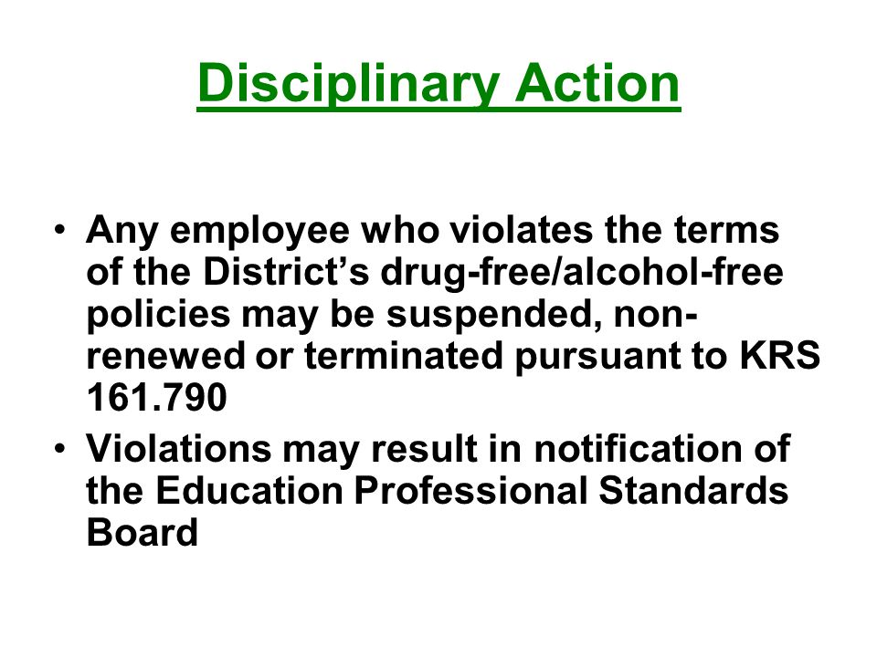 Disciplinary Action Any employee who violates the terms of the District's drug-free/alcohol-free policies may be suspended, non- renewed or terminated pursuant to KRS Violations may result in notification of the Education Professional Standards Board