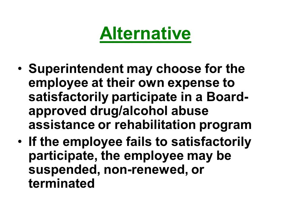 Alternative Superintendent may choose for the employee at their own expense to satisfactorily participate in a Board- approved drug/alcohol abuse assistance or rehabilitation program If the employee fails to satisfactorily participate, the employee may be suspended, non-renewed, or terminated