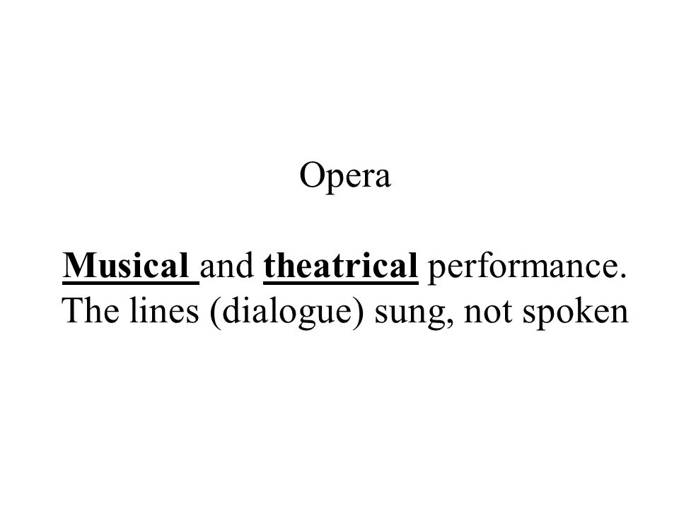 Opera Musical and theatrical performance. The lines (dialogue) sung, not spoken