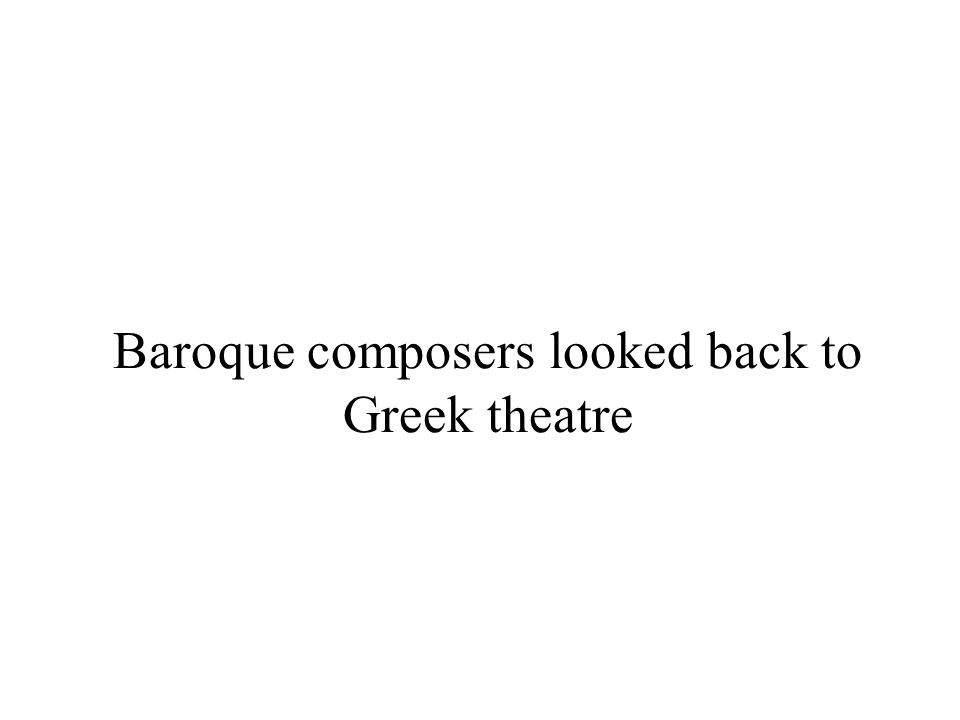 Baroque composers looked back to Greek theatre