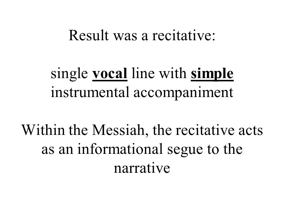 Result was a recitative: single vocal line with simple instrumental accompaniment Within the Messiah, the recitative acts as an informational segue to the narrative