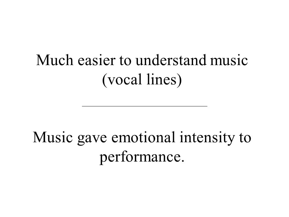 Much easier to understand music (vocal lines) Music gave emotional intensity to performance.