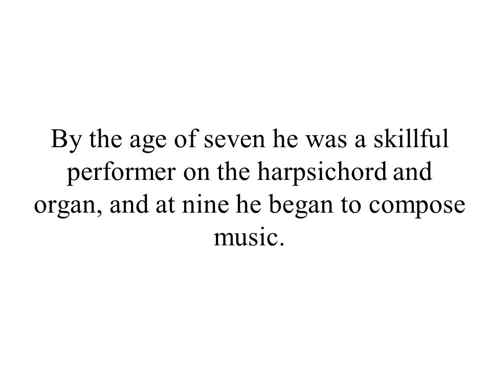 By the age of seven he was a skillful performer on the harpsichord and organ, and at nine he began to compose music.