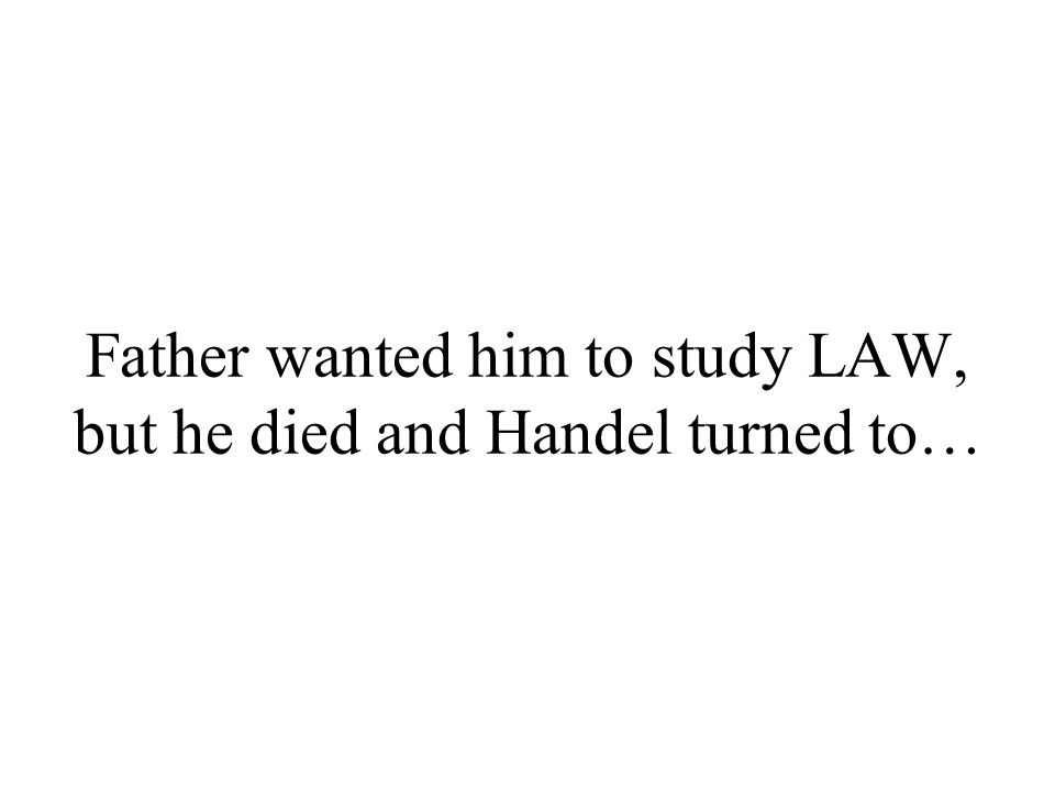 Father wanted him to study LAW, but he died and Handel turned to…