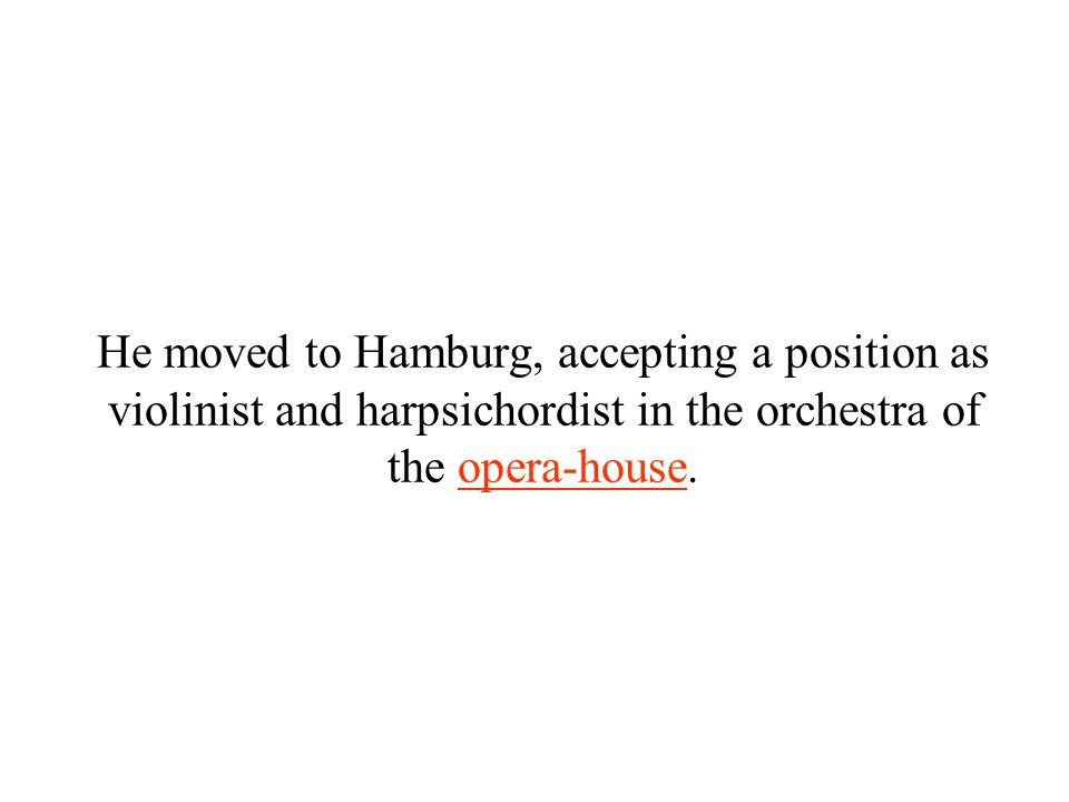 He moved to Hamburg, accepting a position as violinist and harpsichordist in the orchestra of the opera-house.