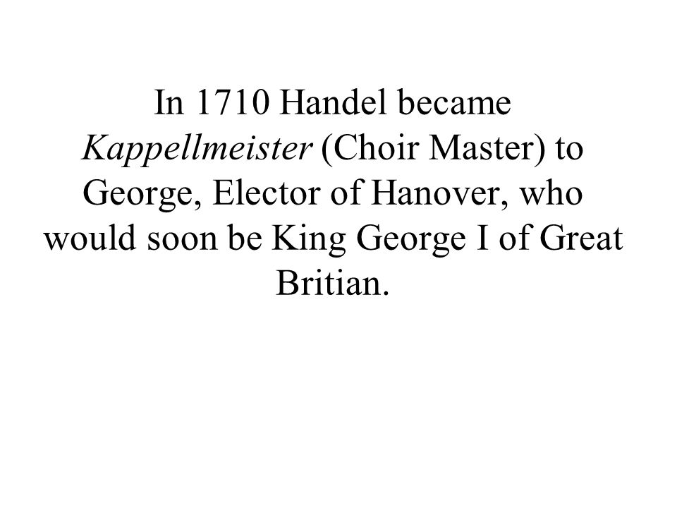 In 1710 Handel became Kappellmeister (Choir Master) to George, Elector of Hanover, who would soon be King George I of Great Britian.