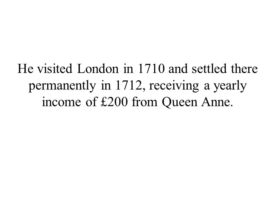 He visited London in 1710 and settled there permanently in 1712, receiving a yearly income of £200 from Queen Anne.