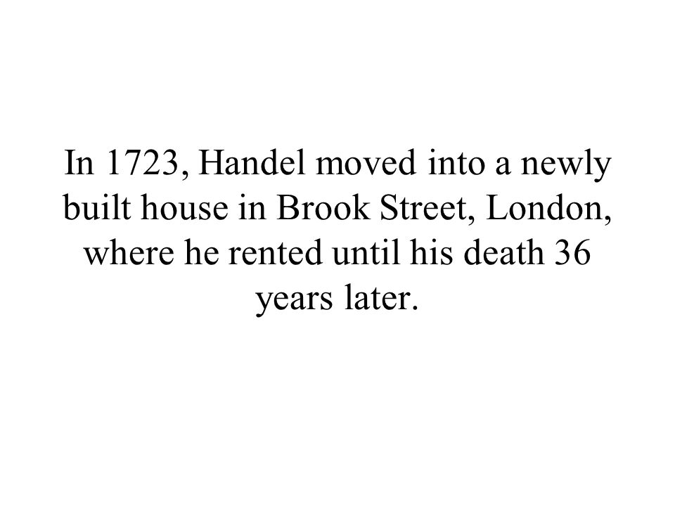 In 1723, Handel moved into a newly built house in Brook Street, London, where he rented until his death 36 years later.