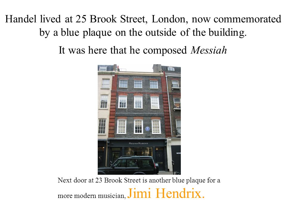 Handel lived at 25 Brook Street, London, now commemorated by a blue plaque on the outside of the building.