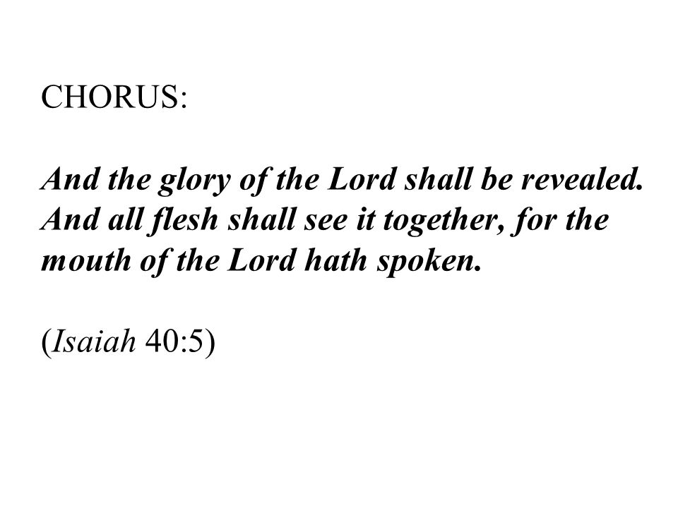 CHORUS: And the glory of the Lord shall be revealed.