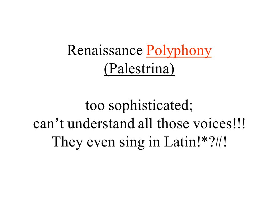Renaissance Polyphony (Palestrina) too sophisticated; can't understand all those voices!!.