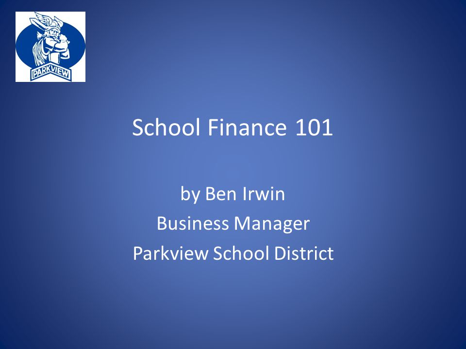 School Finance 101 by Ben Irwin Business Manager Parkview School District