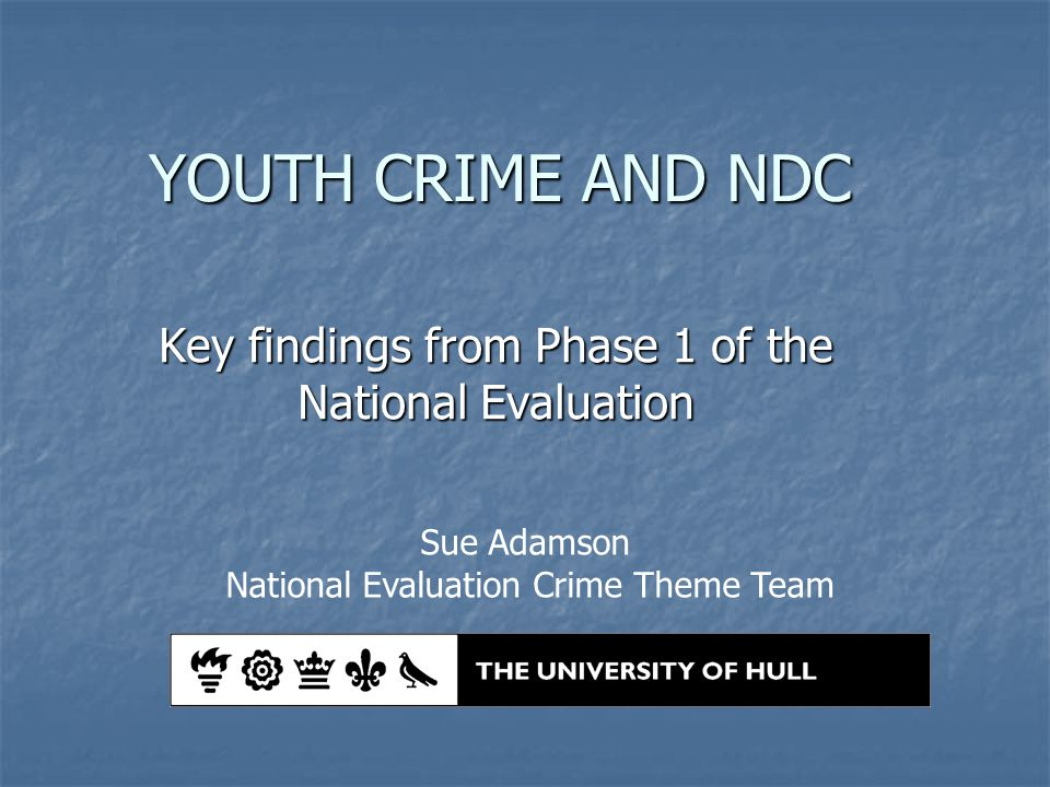 YOUTH CRIME AND NDC Key findings from Phase 1 of the National Evaluation Sue Adamson National Evaluation Crime Theme Team
