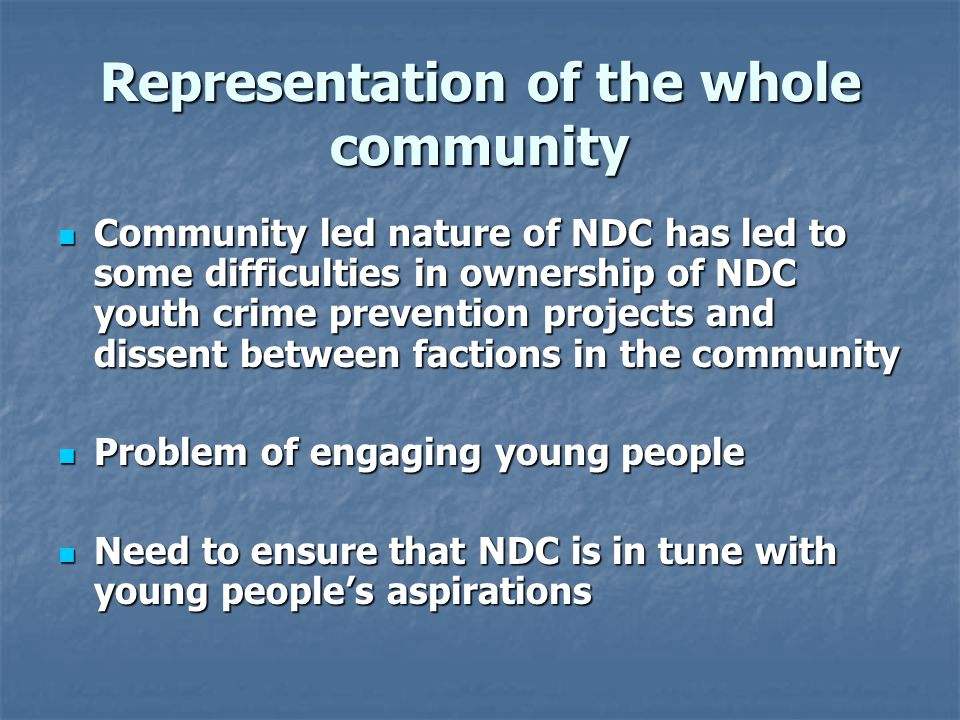 Representation of the whole community Community led nature of NDC has led to some difficulties in ownership of NDC youth crime prevention projects and dissent between factions in the community Community led nature of NDC has led to some difficulties in ownership of NDC youth crime prevention projects and dissent between factions in the community Problem of engaging young people Problem of engaging young people Need to ensure that NDC is in tune with young people's aspirations Need to ensure that NDC is in tune with young people's aspirations