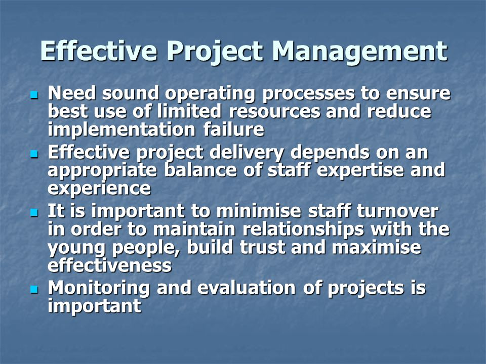 Effective Project Management Need sound operating processes to ensure best use of limited resources and reduce implementation failure Need sound operating processes to ensure best use of limited resources and reduce implementation failure Effective project delivery depends on an appropriate balance of staff expertise and experience Effective project delivery depends on an appropriate balance of staff expertise and experience It is important to minimise staff turnover in order to maintain relationships with the young people, build trust and maximise effectiveness It is important to minimise staff turnover in order to maintain relationships with the young people, build trust and maximise effectiveness Monitoring and evaluation of projects is important Monitoring and evaluation of projects is important
