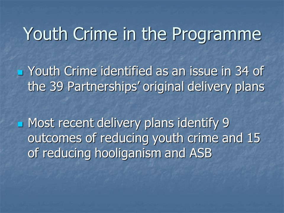 Youth Crime in the Programme Youth Crime identified as an issue in 34 of the 39 Partnerships' original delivery plans Youth Crime identified as an issue in 34 of the 39 Partnerships' original delivery plans Most recent delivery plans identify 9 outcomes of reducing youth crime and 15 of reducing hooliganism and ASB Most recent delivery plans identify 9 outcomes of reducing youth crime and 15 of reducing hooliganism and ASB