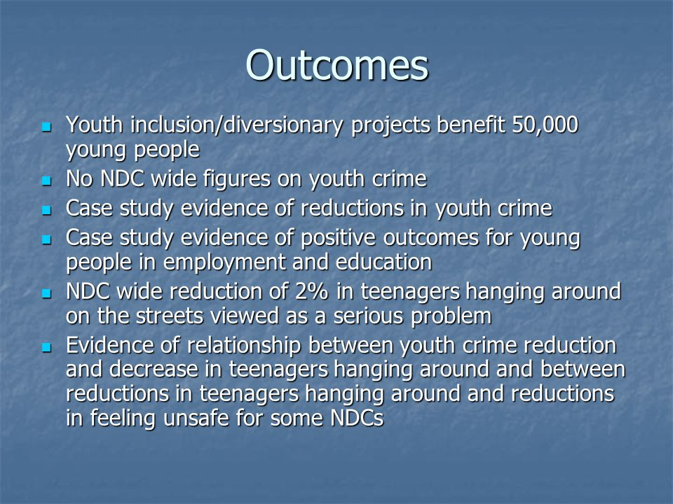 Outcomes Youth inclusion/diversionary projects benefit 50,000 young people Youth inclusion/diversionary projects benefit 50,000 young people No NDC wide figures on youth crime No NDC wide figures on youth crime Case study evidence of reductions in youth crime Case study evidence of reductions in youth crime Case study evidence of positive outcomes for young people in employment and education Case study evidence of positive outcomes for young people in employment and education NDC wide reduction of 2% in teenagers hanging around on the streets viewed as a serious problem NDC wide reduction of 2% in teenagers hanging around on the streets viewed as a serious problem Evidence of relationship between youth crime reduction and decrease in teenagers hanging around and between reductions in teenagers hanging around and reductions in feeling unsafe for some NDCs Evidence of relationship between youth crime reduction and decrease in teenagers hanging around and between reductions in teenagers hanging around and reductions in feeling unsafe for some NDCs
