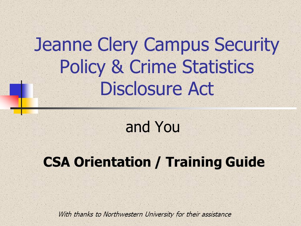 Jeanne Clery Campus Security Policy & Crime Statistics Disclosure Act and You CSA Orientation / Training Guide With thanks to Northwestern University for their assistance
