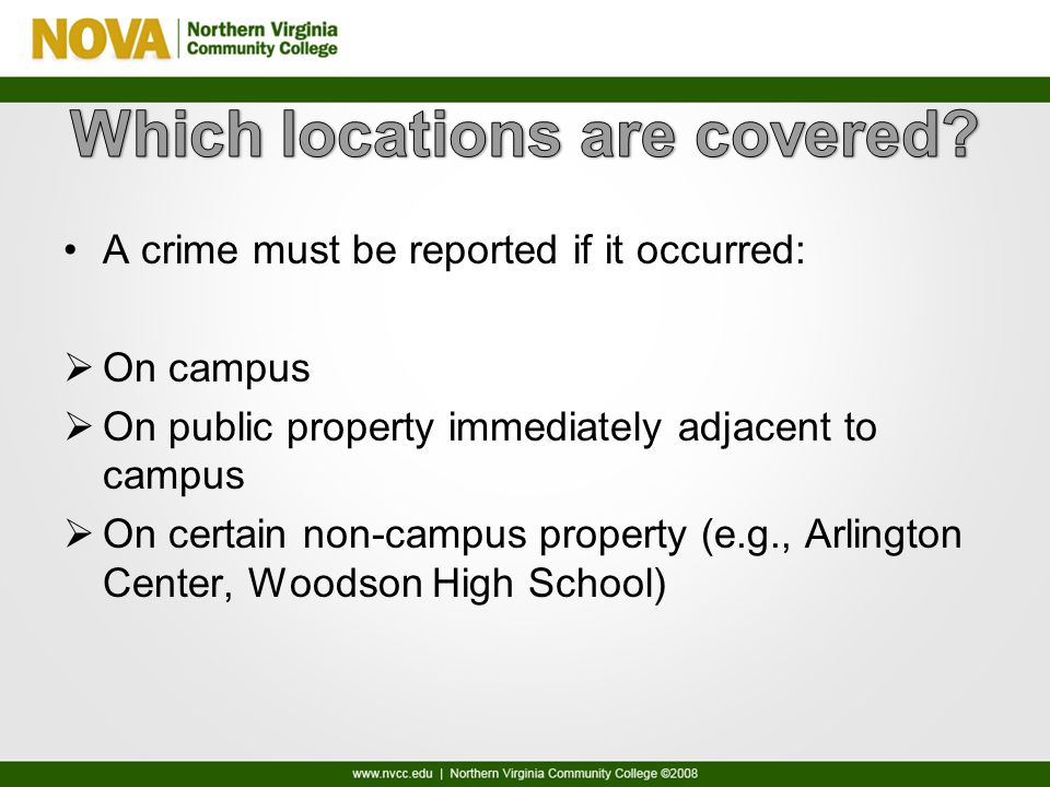 A crime must be reported if it occurred:  On campus  On public property immediately adjacent to campus  On certain non-campus property (e.g., Arlington Center, Woodson High School)