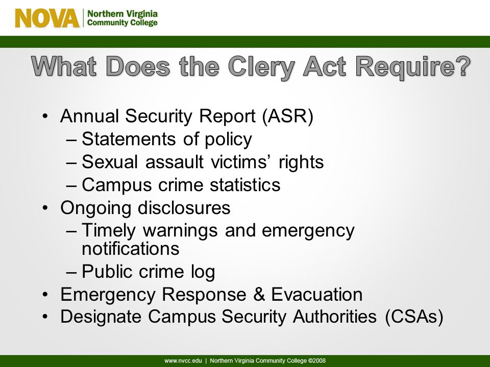 Annual Security Report (ASR) –Statements of policy –Sexual assault victims' rights –Campus crime statistics Ongoing disclosures –Timely warnings and emergency notifications –Public crime log Emergency Response & Evacuation Designate Campus Security Authorities (CSAs)
