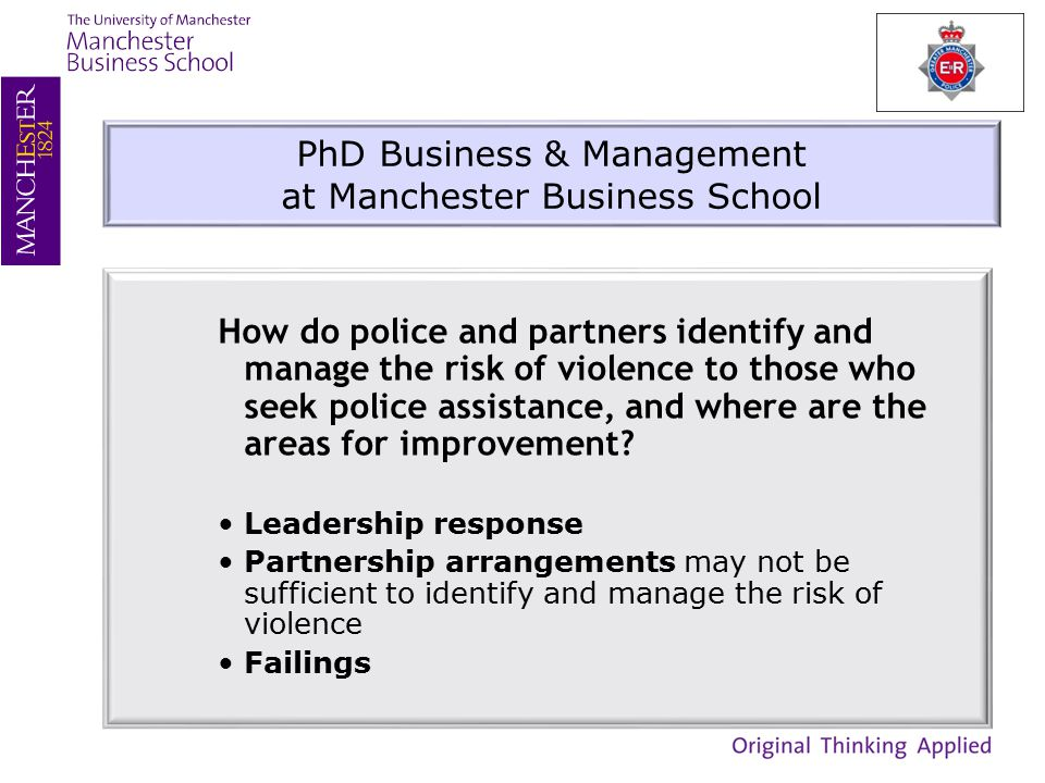 PhD Business & Management at Manchester Business School How do police and partners identify and manage the risk of violence to those who seek police assistance, and where are the areas for improvement.