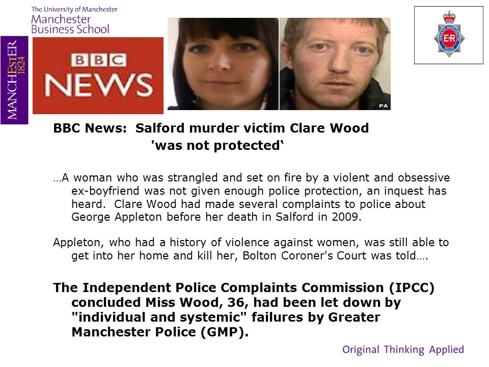 BBC News: Salford murder victim Clare Wood was not protected' …A woman who was strangled and set on fire by a violent and obsessive ex-boyfriend was not given enough police protection, an inquest has heard.