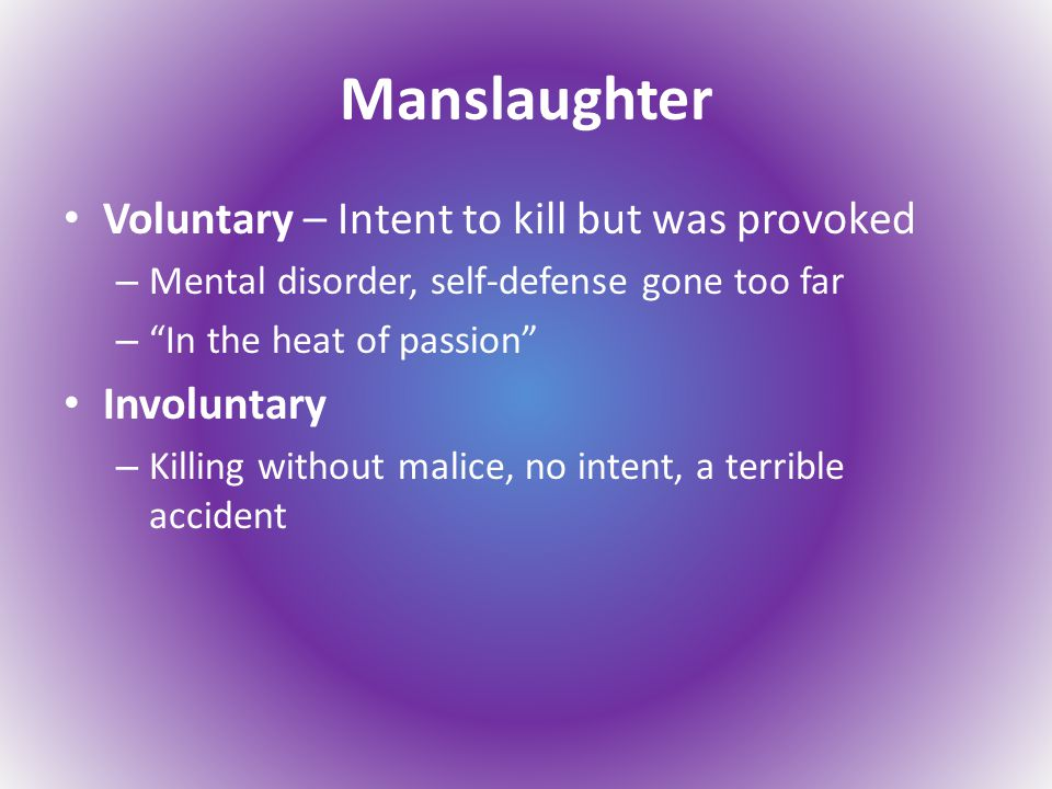Manslaughter Voluntary – Intent to kill but was provoked – Mental disorder, self-defense gone too far – In the heat of passion Involuntary – Killing without malice, no intent, a terrible accident
