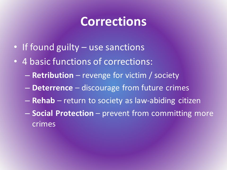 Corrections If found guilty – use sanctions 4 basic functions of corrections: – Retribution – revenge for victim / society – Deterrence – discourage from future crimes – Rehab – return to society as law-abiding citizen – Social Protection – prevent from committing more crimes