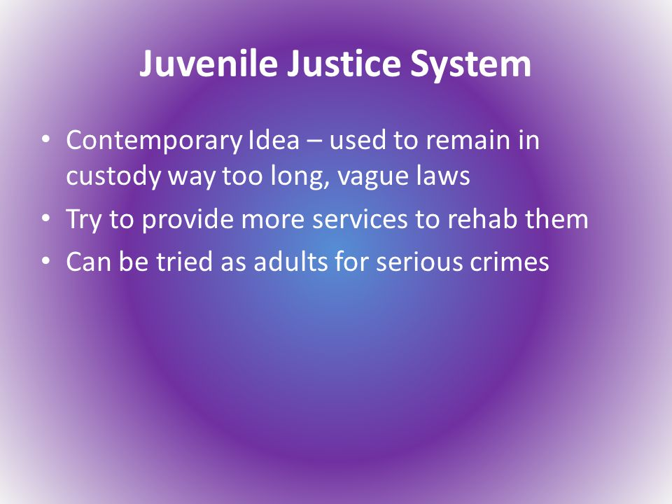 Juvenile Justice System Contemporary Idea – used to remain in custody way too long, vague laws Try to provide more services to rehab them Can be tried as adults for serious crimes
