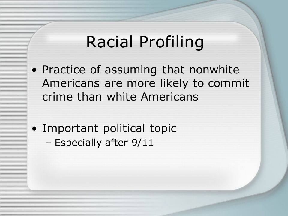 Racial Profiling Practice of assuming that nonwhite Americans are more likely to commit crime than white Americans Important political topic –Especially after 9/11