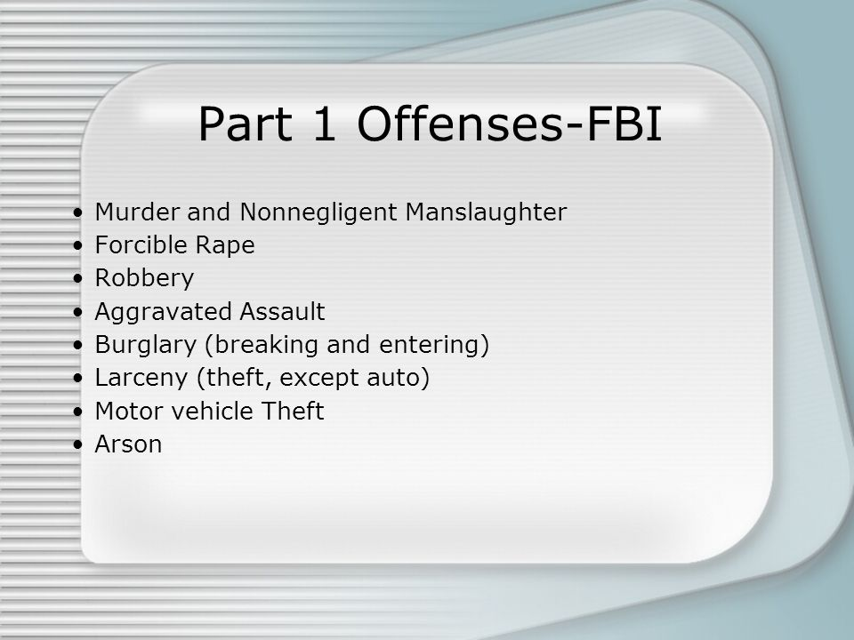 Part 1 Offenses-FBI Murder and Nonnegligent Manslaughter Forcible Rape Robbery Aggravated Assault Burglary (breaking and entering) Larceny (theft, except auto) Motor vehicle Theft Arson