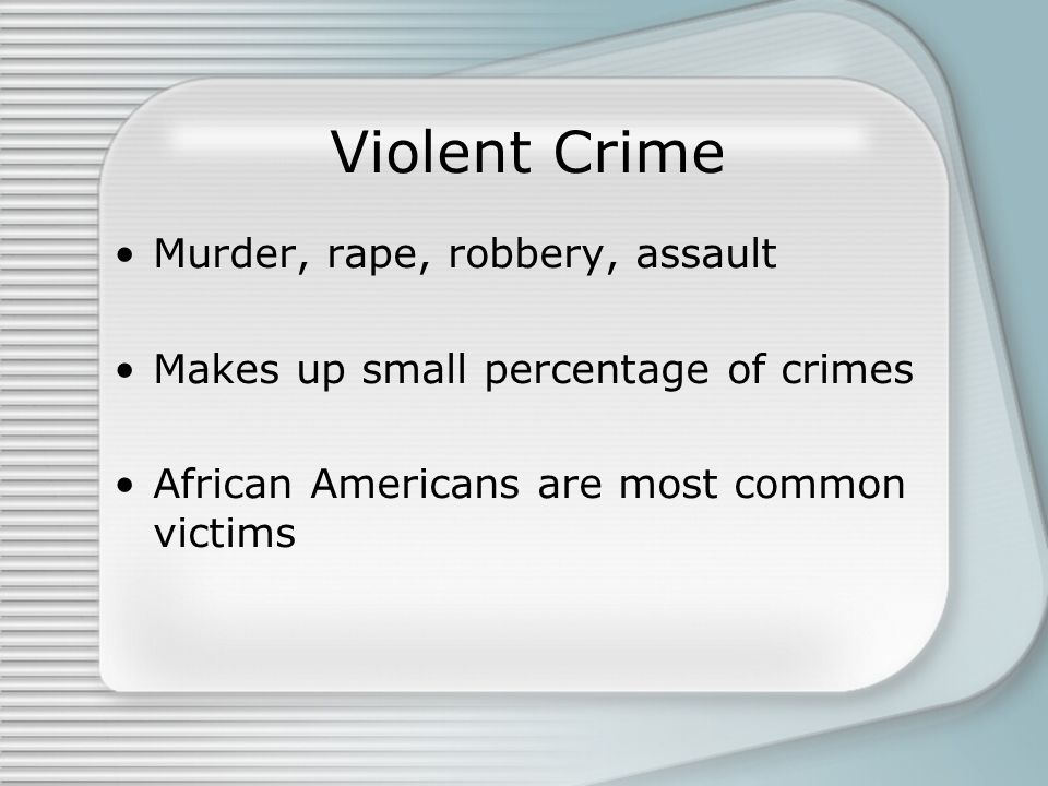 Violent Crime Murder, rape, robbery, assault Makes up small percentage of crimes African Americans are most common victims