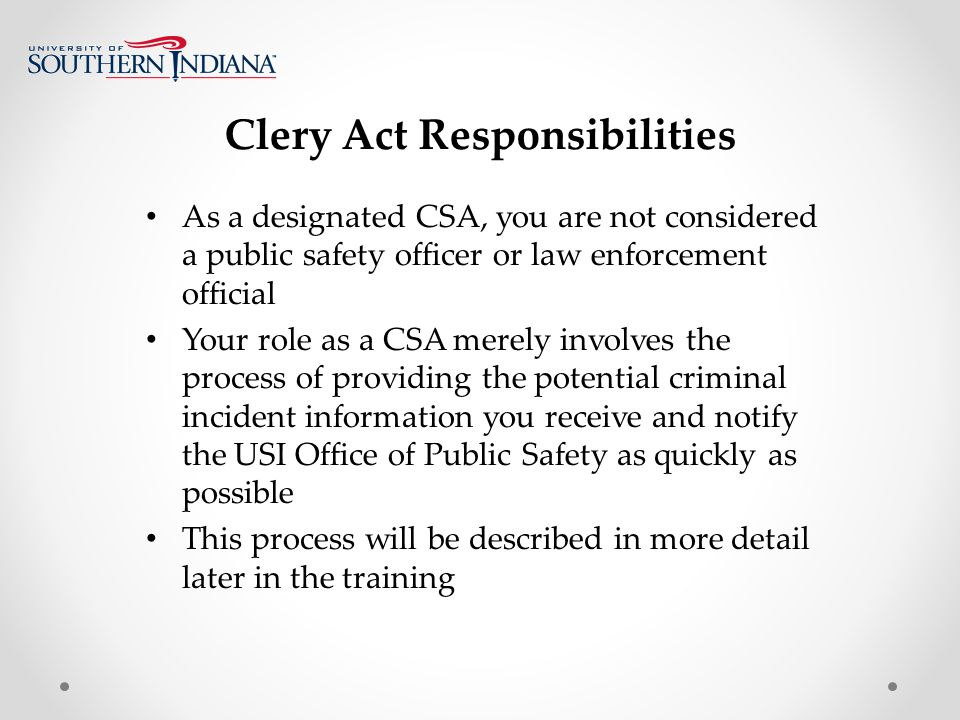 Clery Act Responsibilities As a designated CSA, you are not considered a public safety officer or law enforcement official Your role as a CSA merely involves the process of providing the potential criminal incident information you receive and notify the USI Office of Public Safety as quickly as possible This process will be described in more detail later in the training