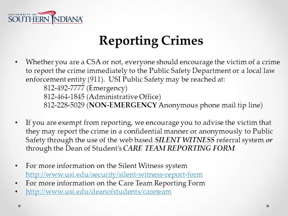 Reporting Crimes Whether you are a CSA or not, everyone should encourage the victim of a crime to report the crime immediately to the Public Safety Department or a local law enforcement entity (911).