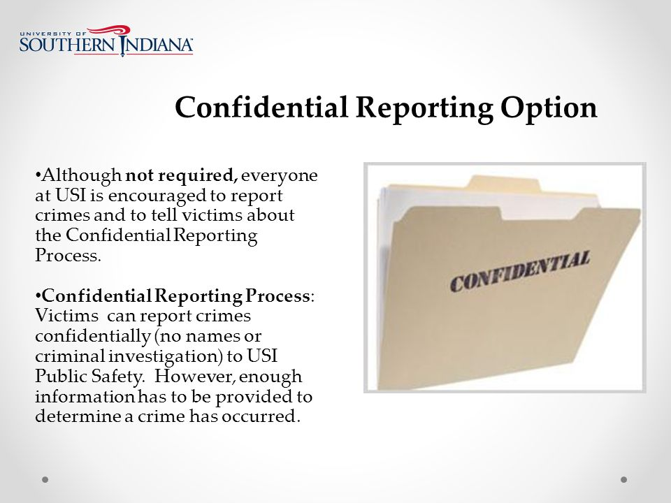 Confidential Reporting Option Although not required, everyone at USI is encouraged to report crimes and to tell victims about the Confidential Reporting Process.