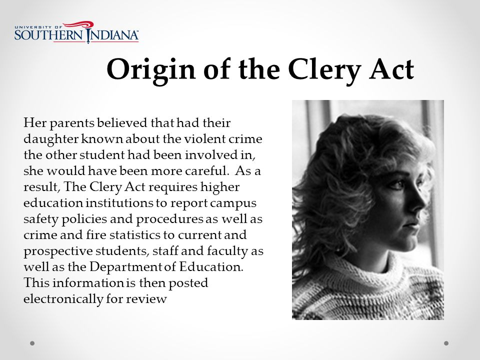 Origin of the Clery Act Her parents believed that had their daughter known about the violent crime the other student had been involved in, she would have been more careful.