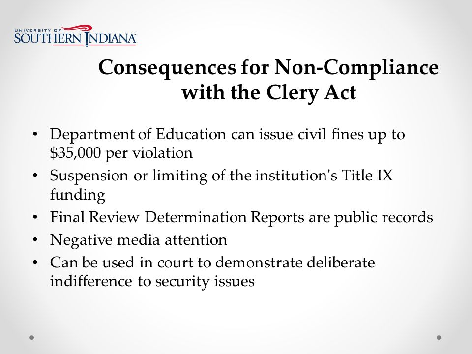 Consequences for Non-Compliance with the Clery Act Department of Education can issue civil fines up to $35,000 per violation Suspension or limiting of the institution s Title IX funding Final Review Determination Reports are public records Negative media attention Can be used in court to demonstrate deliberate indifference to security issues