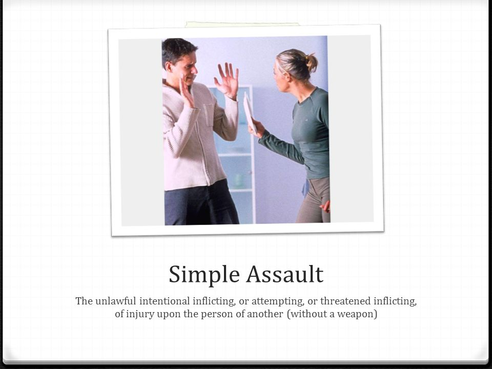 Simple Assault The unlawful intentional inflicting, or attempting, or threatened inflicting, of injury upon the person of another (without a weapon)