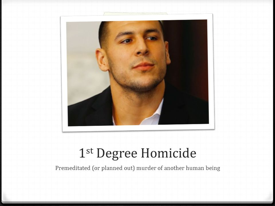 1 st Degree Homicide Premeditated (or planned out) murder of another human being