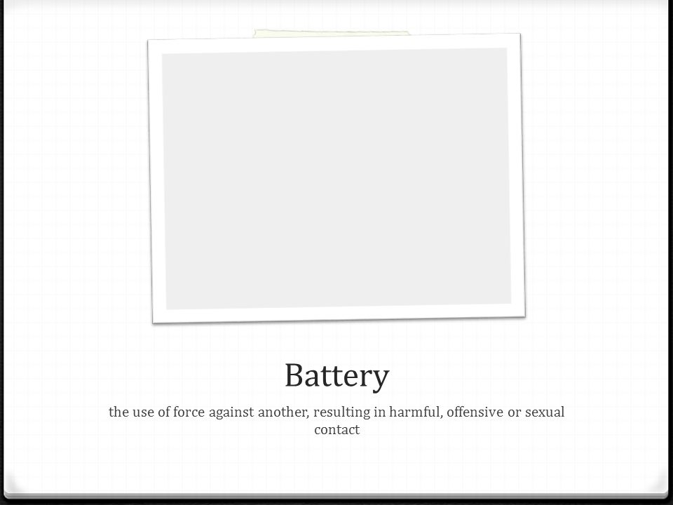 Battery the use of force against another, resulting in harmful, offensive or sexual contact