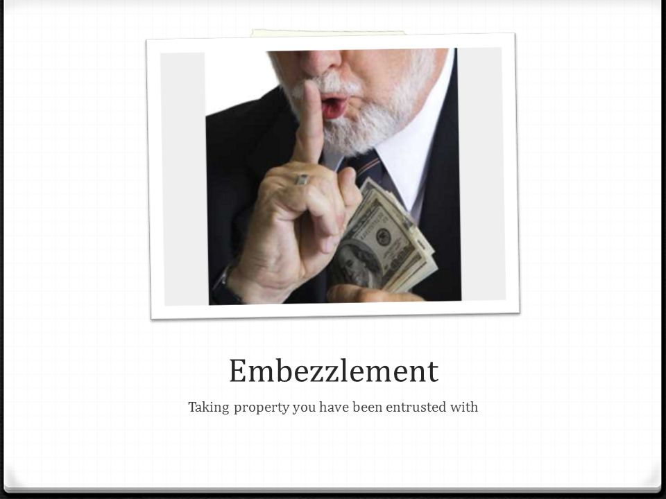 Embezzlement Taking property you have been entrusted with