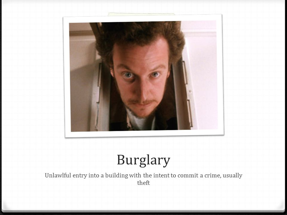 Burglary Unlawlful entry into a building with the intent to commit a crime, usually theft