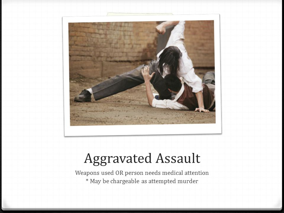 Aggravated Assault Weapons used OR person needs medical attention * May be chargeable as attempted murder